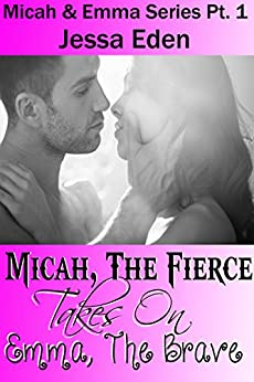 Micah, The Fierce Takes On Emma, The Brave: Micah and Emma Series Pt. 1 (Micah & Emma Series) by [Eden, Jessa]