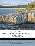 Public Health Administration in North Carolin, William A. 1890- Mcintosh and John F. 1890- Kendrick, 1179599373