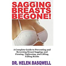 SAGGING BREASTS BEGONE!: A Complete Guide to Preventing and Reversing Breast Sagging; and Firming, Tightening, and Lifting, Falling Boobs