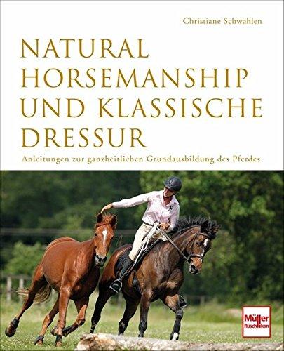 Natural Horsemanship und klassische Dressur: Anleitung zur ganzheitlichen Grundausbildung des Pferdes