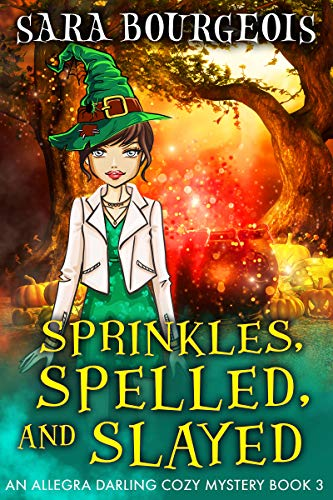 Sprinkles, Spelled, and Slayed (An Allegra Darling Cozy Mystery Book 3) by [Bourgeois, Sara]