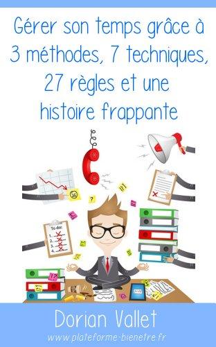 Gérer son temps grâce à 3 méthodes, 7 techniques, 27 règles et une histoire frappante (French Edition)