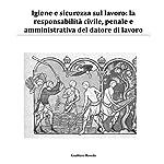 Igiene e sicurezza sul lavoro: La responsabilità civile, penale e amministrativa del datore di lavoro | Gualtiero Roveda