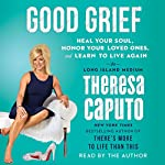 Good Grief: Heal Your Soul, Honor Your Loved Ones, and Learn to Live Again | Theresa Caputo