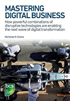 Mastering Digital Business: How Powerful Combinations of Disruptive Technologies Are Enabling the Next Wave of Digital Transformation Front Cover