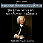 Johann Sebastien Bach: The Story of the Boy Who Sang in the Streets | Thomas Tapper