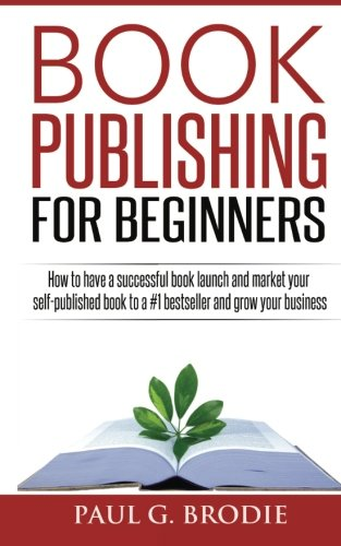Book Publishing for Beginners: How to have a successful book launch and market your self-published book to a # 1 bestseller and grow your business (Paul G. Brodie Publishing Series Book 1) (Volume 1)