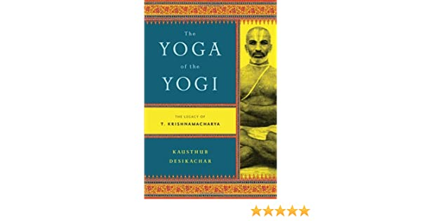 The Yoga of the Yogi: The Legacy of T. Krishnamacharya by ...