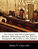 img - for Air Force and the Cyberspace Mission Defending the Air Force's Computer Network in the Future book / textbook / text book