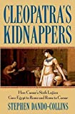 Cleopatra's Kidnappers: How Caesar's Sixth Legion Gave Egypt to Rome and Rome to Caesar by Stephen Dando-Collins (2005…
