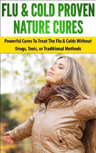 Flu & Cold Proven Nature Cures: Powerful Cures To Treat The Flu & Colds Without Drugs, Toxic, or Traditional Methods