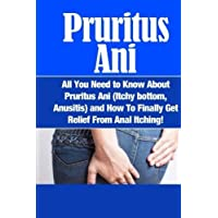 Pruritus Ani: All You Need to Know About Pruritus Ani (Itchy bottom, Anusitis) and How To Finally Get Relief From Anal Itching!