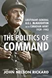 img - for Politics of Command: Lieutenant-General A.G.L. McNaughton and the Canadian Army, 1939-1943 book / textbook / text book