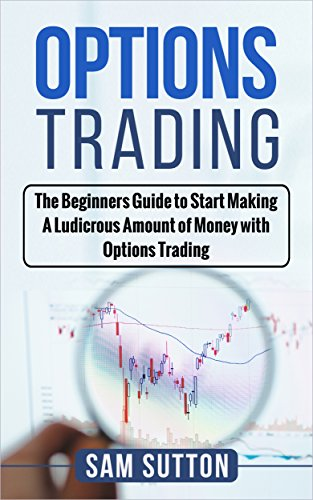 Options Trading For Beginners: A Beginner Guide to Start Making A Ludicrous Amount of Money with Options Trading