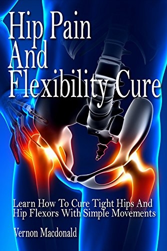 Hip Pain And Flexibility Cure: Learn How To Cure Tight Hips And Hip Flexors With Simple Movements (tight hips, hip flexors,  stretches, stretching, anti aging, flexibility, hips Book 1)