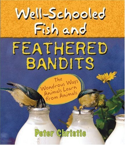 - Well-Schooled Fish and Feathered Bandits: The Wondrous Ways Animals Learn from Animals by Peter Christie (2006-09-12)