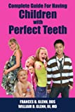 Complete Guide for having Children with Perfect Teeth, Frances B. Glenn and William D. Glenn, 1425984274