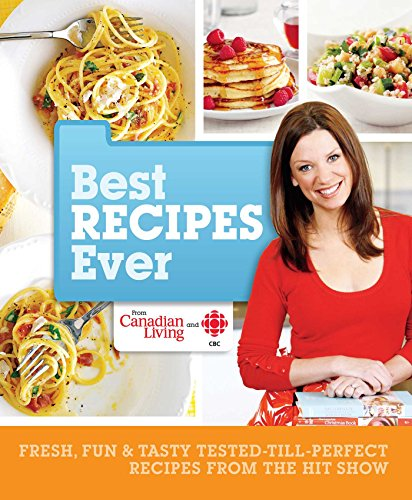 Best Recipes Ever from Canadian Living and CBC: Fresh, Fun & Tasty Tested-Till-Perfect Recipes From the Hit Show by Canadian Living