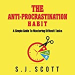 The Anti-Procrastination Habit: A Simple Guide to Mastering Difficult Tasks | S. J. Scott