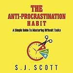 The Anti-Procrastination Habit: A Simple Guide to Mastering Difficult Tasks | S. J. Scott