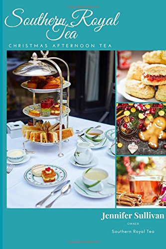 Southern Royal Tea Christmas Tea: A collection of Holiday Afternoon Tea Recipes by Jennifer Sullivan