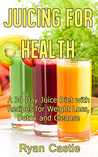 Juicing For Health: A 30 Day Juice Diet with Recipes for Weight Loss, Detox and Cleanse by Ryan Castle