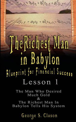 Read Online The Richest Man in Babylon: Blueprint for Financial Success - Lesson 1: The Man Who Desired Much Gold & the Richest Man in Babylon Tells His Syste PDF
