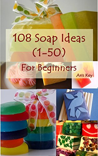 Soap making for Beginners, 108 Soap ideas (1-50): Many Creative Ideas for Beginning Handmade Soaper (Soap making ideas for beginners, Soap, Soap making, Soap (Diy Soap Costume)