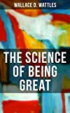 THE SCIENCE OF BEING GREAT: A Personal Self-Help Book (From one of The New Thought pioneers, author of The Science of Getting Rich, How to Get What You Want & Hellfire Harrison)