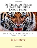 In Times of Peril: a Tale of India Large Print, G. A. Henty, 1495427986