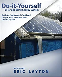 Do it yourself solar and wind energy system diy off grid and on do it yourself solar and wind energy system diy off grid and on grid solar panel and wind turbine system eric layton 9781508454311 amazon books solutioingenieria Choice Image