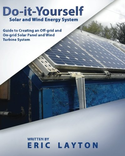Do-it-Yourself Solar And Wind Energy System: DIY Off-grid