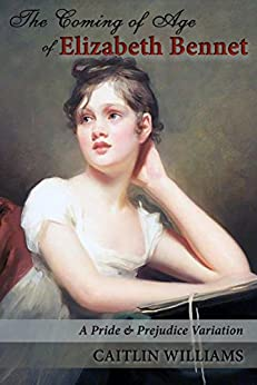 The Coming of Age of Elizabeth Bennet: A Pride and Prejudice Variation by [Williams, Caitlin]