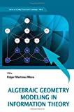 Algebraic Geometry Modeling in Information Theory, Edgar Martinez Moro and Edgar Martínez-Moro, 9814335754
