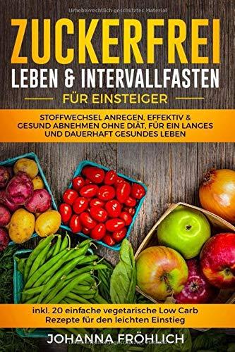 Zuckerfrei Leben & Intervallfasten für Einsteiger: Stoffwechsel anregen, effektiv & gesund abnehmen ohne Diät, für ein langes und dauerhaft gesundes Leben. (inkl. 20 vegetarische Low Carb Rezepte)