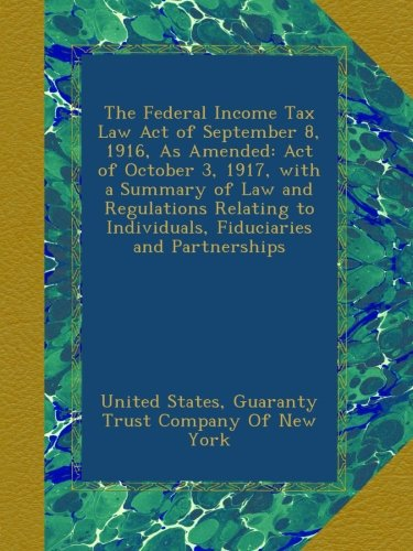 Read Online The Federal Income Tax Law Act of September 8, 1916, As Amended: Act of October 3, 1917, with a Summary of Law and Regulations Relating to Individuals, Fiduciaries and Partnerships PDF