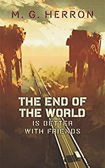 The End of the World Is Better with Friends: A Post-Apocalyptic Story by [Herron, M.G.]