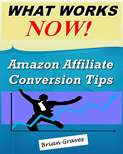 Amazon Affiliate: What Works Now, Conversion Tips to Increase Clicks and Sales: (amazon affiliate marketing, affiliate marketing, make money as an amazon affiliate)