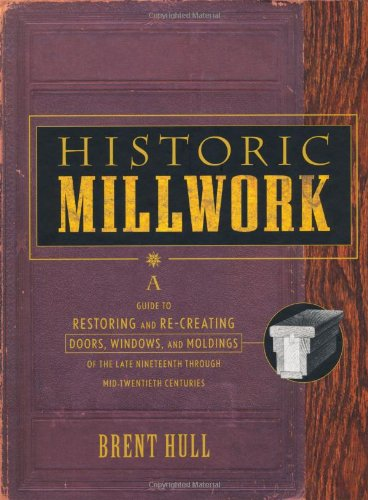 Historic Millwork: A Guide to Restoring and Re-creating Doors, Windows, and Moldings of the Late Nineteenth Through Mid-Twentieth Centuries by Wiley