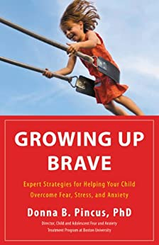Growing Up Brave: Expert Strategies for Helping Your Child Overcome Fear, Stress, and Anxiety by [Pincus, Donna B.]