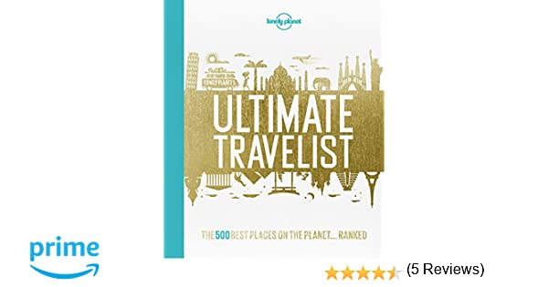 Lonely Planets Ultimate Travelist: The 500 Best Places on ...