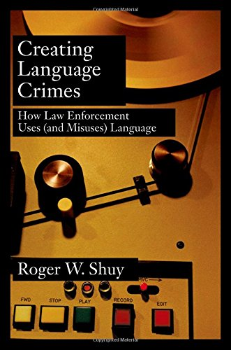 Creating Language Crimes: How Law Enforcement Uses (and Misuses) Language by Roger W Shuy