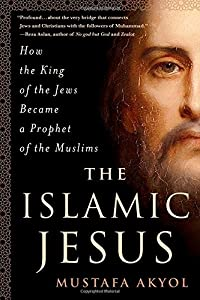 The Islamic Jesus: How the King of the Jews Became a Prophet of the Muslims by St. Martin's Press