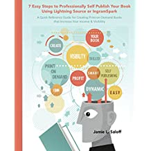 7 Easy Steps to Professionally Self Publish Your Book  Using Lightning Source or IngramSpark: A Quick Reference Guide for Creating Print-on-Demand Books  that Increase Your Income & Visibility