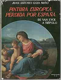 Pintura europea perdida por España, de Van Eyck a Tiépolo: Amazon.es: GAYA NUÑO, Juan Antonio.: Libros