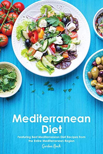 Mediterranean Diet: Featuring Best Mediterranean Diet Recipes from the Entire Mediterranean Region by Gordon Rock