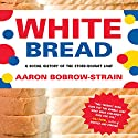 White Bread: A Social History of the Store-Bought Loaf Audiobook by Aaron Bobrow-Strain Narrated by Kris Koscheski