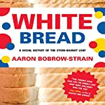 White Bread: A Social History of the Store-Bought Loaf | Aaron Bobrow-Strain