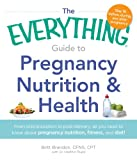 The Everything Guide to Pregnancy Nutrition & Health: From Preconception to Post-delivery, All You Need to Know About Pregnancy Nutrition, Fitness, and Diet! (Everything®)