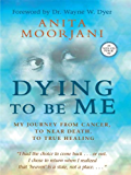 Dying to Be Me: My Journey from Cancer, to Near Death, to True Healing